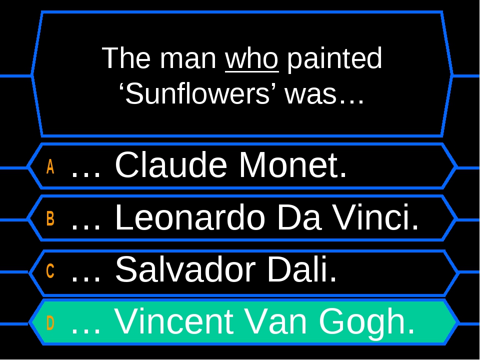 The man who painted 'Sunflowers' was… A … Claude Monet. B … Leonardo Da Vinci...