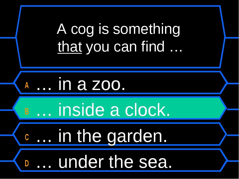 A cog is something that you can find … A … in a zoo. B … inside a clock. C …...