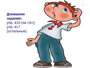 Домашнее задание: упр. 415 (на «5»); упр. 417 (остальные).