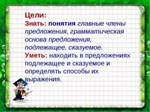 Цели: Знать: понятия главные члены предложения, грамматическая основа предлож