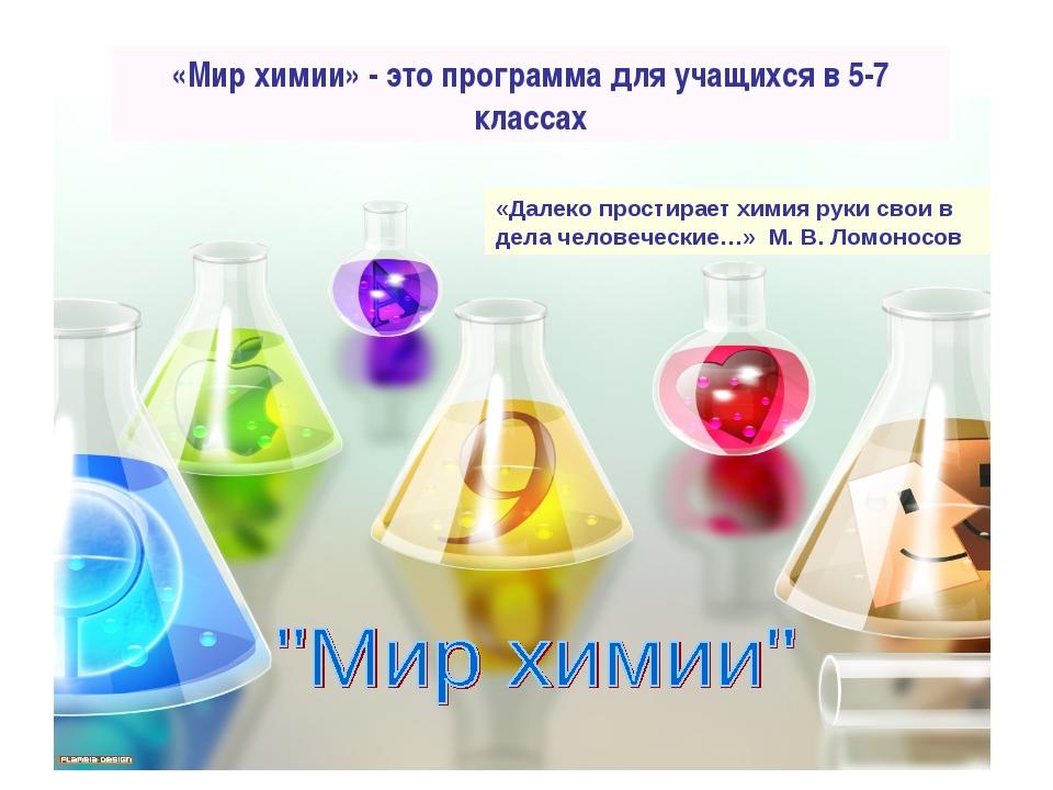 «Мир химии» - это программа для учащихся в 5-7 классах «Далеко простирает хим...
