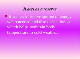 It acts as a reserve source of energy when needed and also as insulation whic