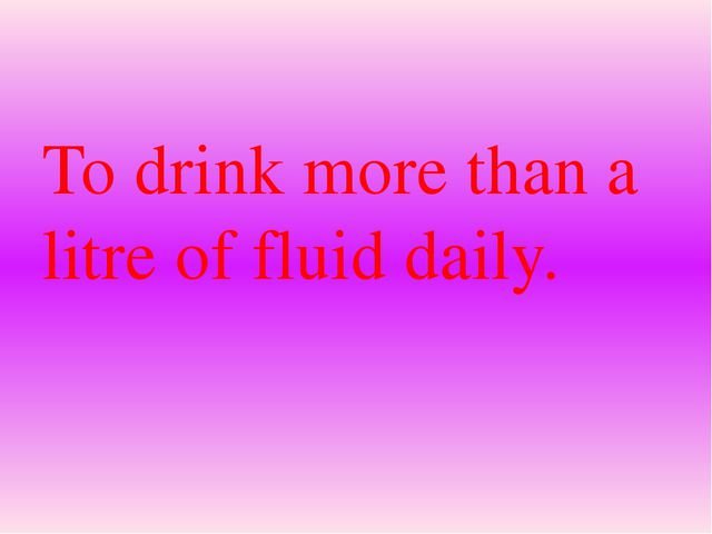 To drink more than a litre of fluid daily.