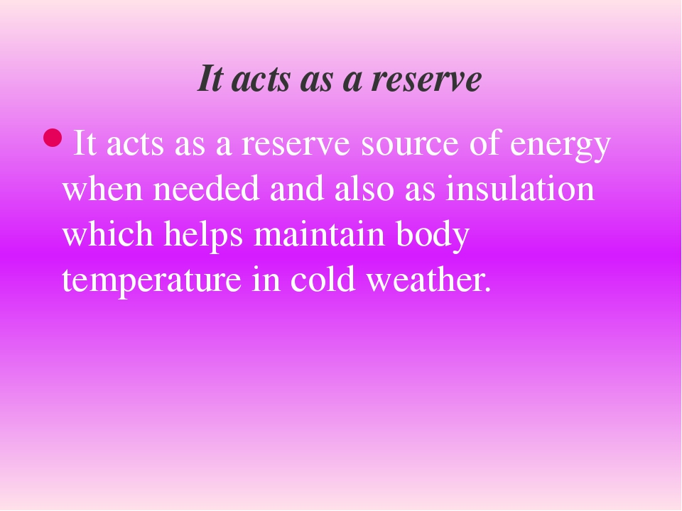 It acts as a reserve source of energy when needed and also as insulation whic...