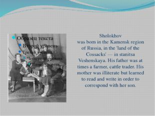 Sholokhov was born in the Kamensk region of Russia, in the 'land of the Cossa