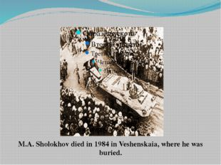 M.A. Sholokhov died in 1984 in Veshenskaia, where he was buried.