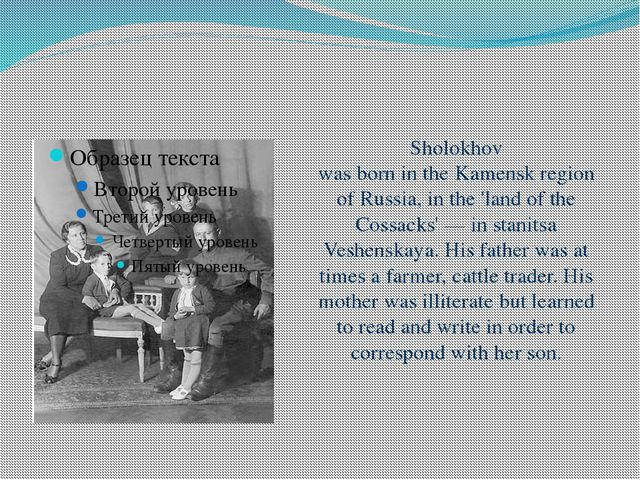 Sholokhov was born in the Kamensk region of Russia, in the 'land of the Cossa...