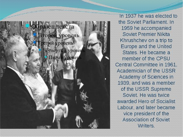 In 1937 he was elected to the Soviet Parliament. In 1959 he accompanied Sovie...