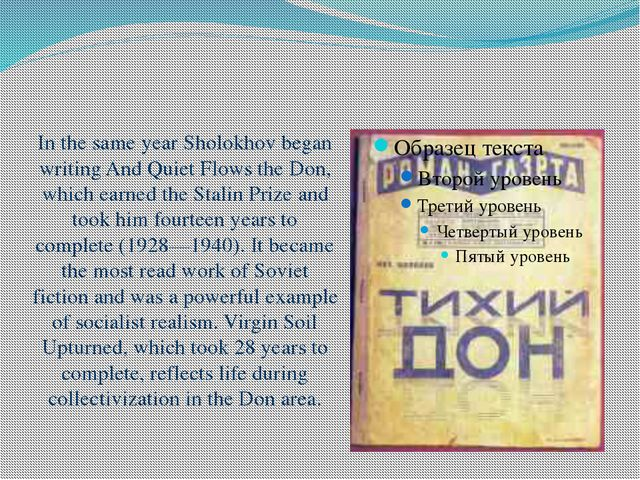 In the same year Sholokhov began writing And Quiet Flows the Don, which earne...