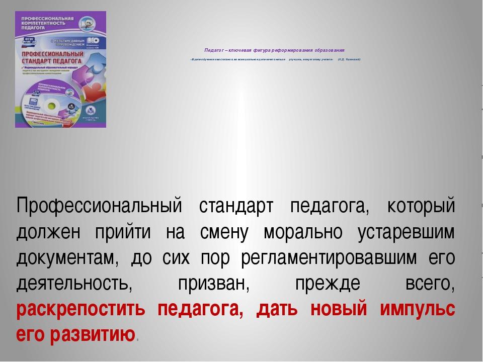Педагог – ключевая фигура реформирования образования «В деле обучения и восп...