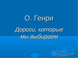 О. Генри Дороги, которые мы выбираем Автор – И.Н. Федина, учитель русского яз