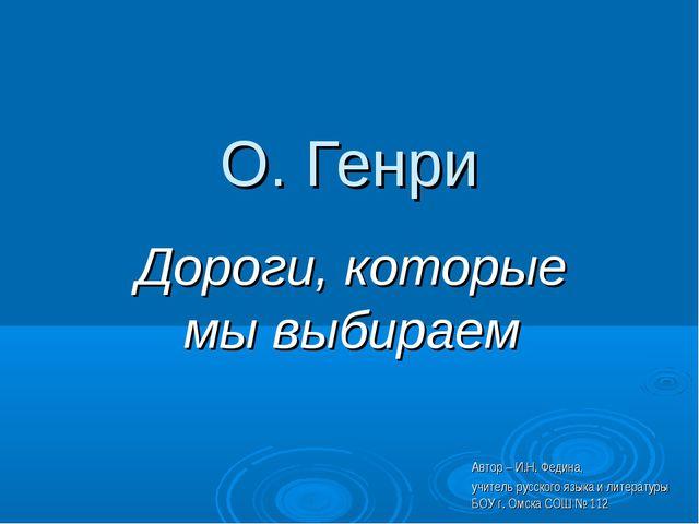 О. Генри Дороги, которые мы выбираем Автор – И.Н. Федина, учитель русского яз...