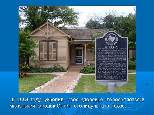 В 1884 году, укрепив своё здоровье, переселяется в маленький городок Остин,...