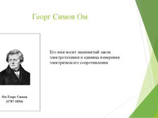 Георг Симон Ом Его имя носит знаменитый закон электротехники и единица измере