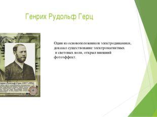 Генрих Рудольф Герц Один из основоположников электродинамики, доказал существ