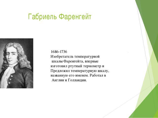 Габриель Фаренгейт 1686-1736 Изобретатель температурной шкалы Фаренгейта, впе...