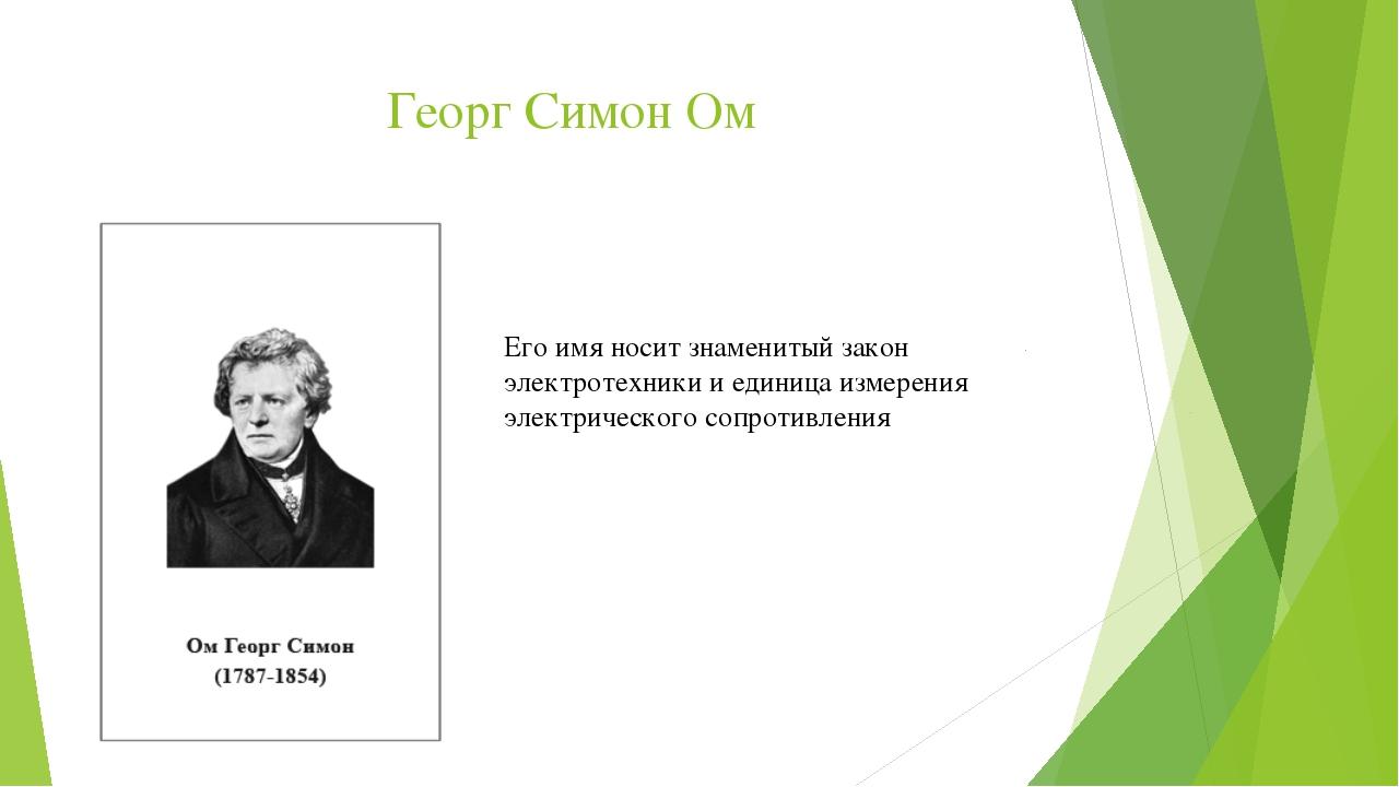 Георг Симон Ом Его имя носит знаменитый закон электротехники и единица измере...