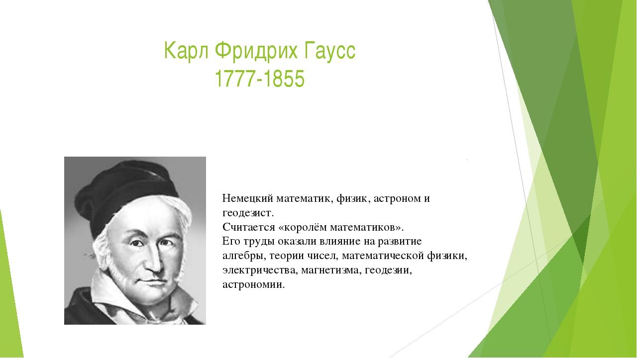 Карл Фридрих Гаусс 1777-1855 Немецкий математик, физик, астроном и геодезист....