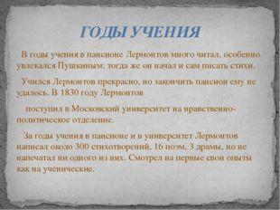В годы учения в пансионе Лермонтов много читал, особенно увлекался Пушкиным;