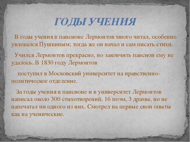 В годы учения в пансионе Лермонтов много читал, особенно увлекался Пушкиным;...