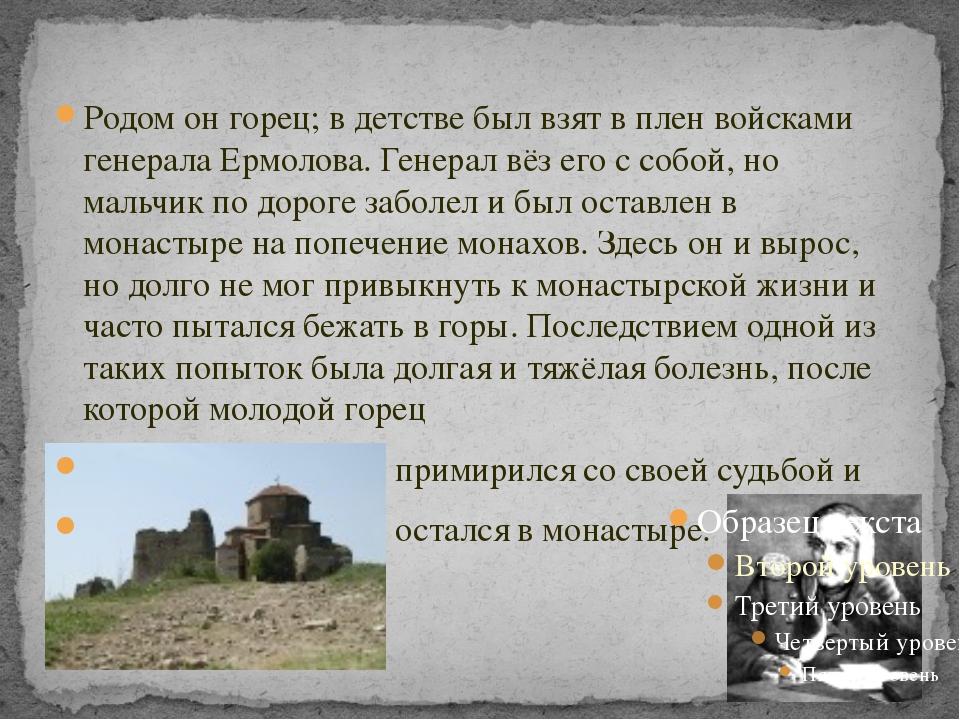 Родом он горец; в детстве был взят в плен войсками генерала Ермолова. Генера...