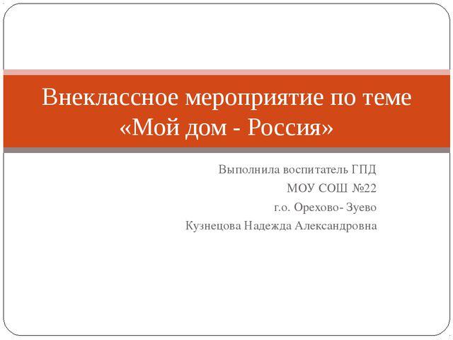 Выполнила воспитатель ГПД МОУ СОШ №22 г.о. Орехово- Зуево Кузнецова Надежда А...