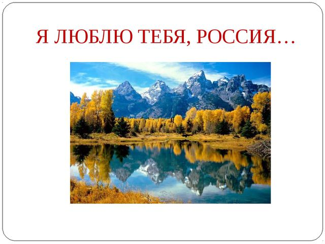 Я ЛЮБЛЮ ТЕБЯ, РОССИЯ…