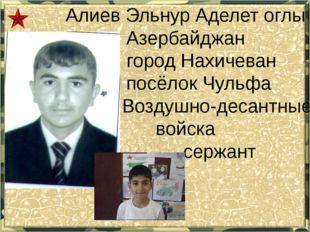 Алиев Эльнур Аделет оглы Азербайджан город Нахичеван посёлок Чульфа Воздушно-