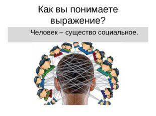 Как вы понимаете выражение? Человек – существо социальное.
