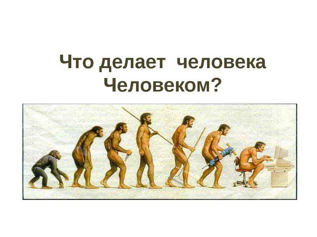 Что делает человека Человеком?
