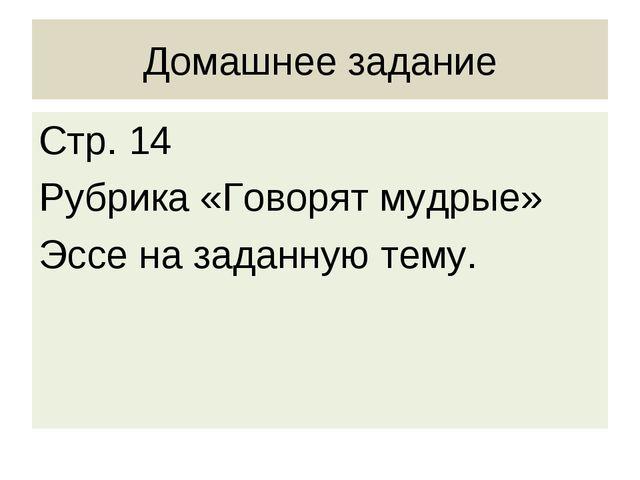 Домашнее задание Стр. 14 Рубрика «Говорят мудрые» Эссе на заданную тему.