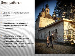 Цели работы: Анализ состояния сельских храмов. Приобщение студентов к традиц