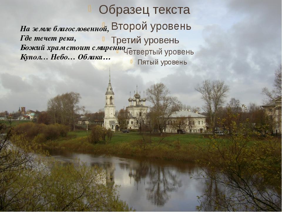 На земле благословенной, Где течет река, Божий храм стоит смиренно – Купол…...