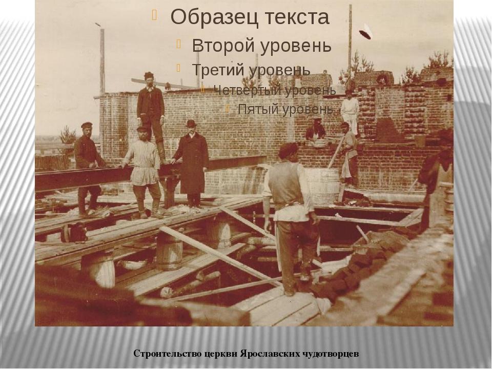Строительство церкви Ярославских чудотворцев