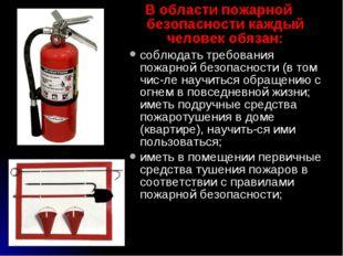 В области пожарной безопасности каждый человек обязан: соблюдать требования п