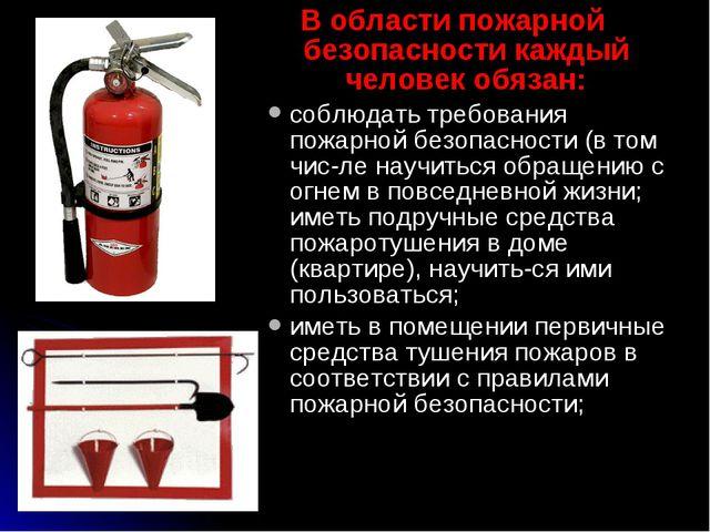 В области пожарной безопасности каждый человек обязан: соблюдать требования п...