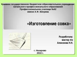 «Изготовление совка» Разработала: мастер п\о Алексеева Н.Н. г. Назарово 2010