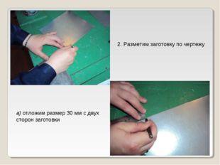 2. Разметим заготовку по чертежу а) отложим размер 30 мм с двух сторон загото