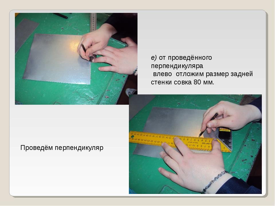 е) от проведённого перпендикуляра влево отложим размер задней стенки совка 80...