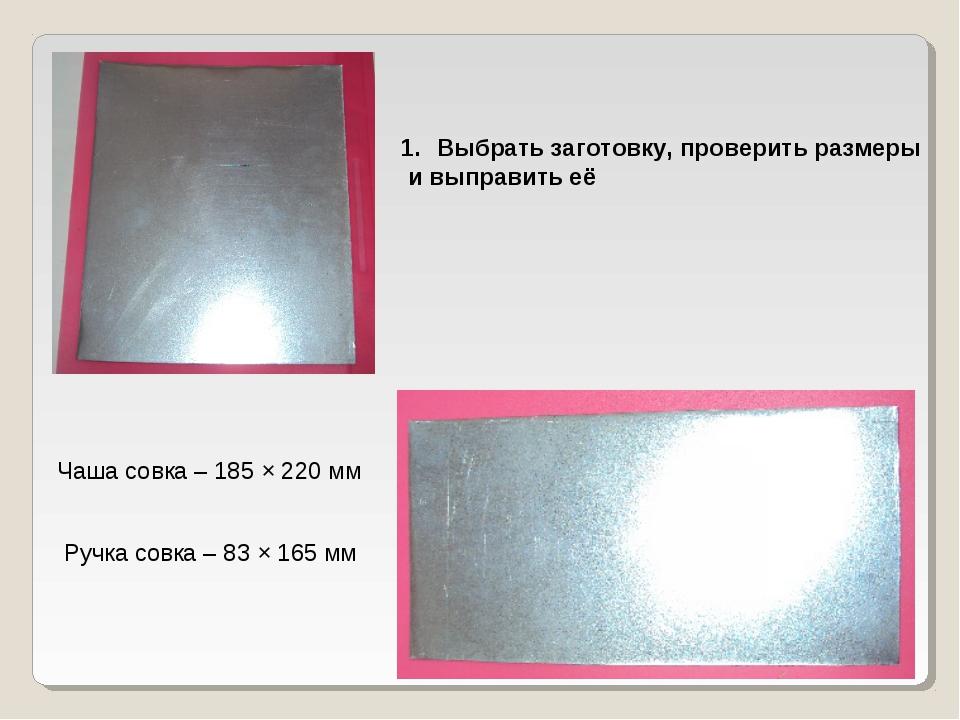 Выбрать заготовку, проверить размеры и выправить её Чаша совка – 185 × 220 мм...