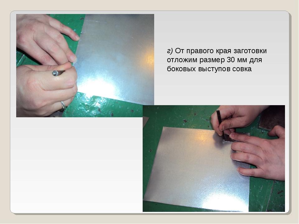 г) От правого края заготовки отложим размер 30 мм для боковых выступов совка