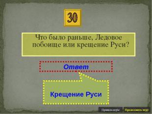 Что было раньше, Ледовое побоище или крещение Руси? Ответ Крещение Руси