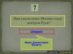 При каком князе Москва стала центром Руси? Ответ Иван Данилович Калита