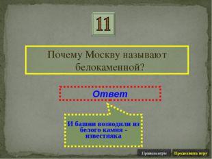 Почему Москву называют белокаменной? Ответ И башни возводили из белого камня
