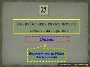 Кто из Великих князей первым венчался на царство? Ответ Великий князь Иван Ва