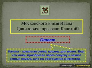 Московского князя Ивана Даниловича прозвали Калитой? Ответ Калита – кожанная
