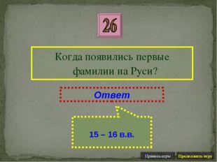 Когда появились первые фамилии на Руси? Ответ 15 – 16 в.в.