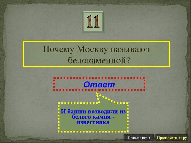 Почему Москву называют белокаменной? Ответ И башни возводили из белого камня...