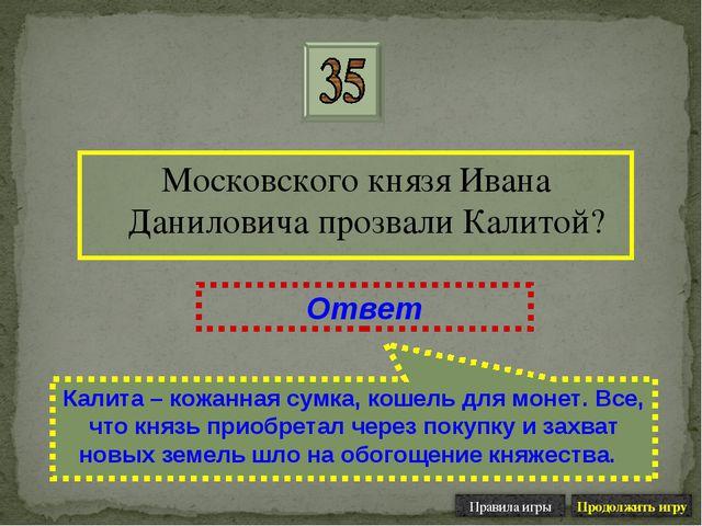 Московского князя Ивана Даниловича прозвали Калитой? Ответ Калита – кожанная...