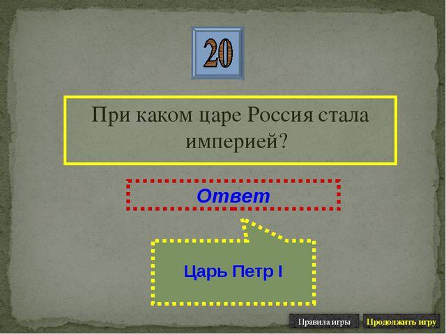 При каком царе Россия стала империей? Ответ Царь Петр I